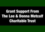 04: Partially Funded by a Grant from the Lee & Donna Metcalf Charitable Trust