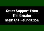 03: Partially Funded by a Grant from The Greater Montana Foundation (Encouraging Communication on Issues, Trends and Values of Importance to Montanans)