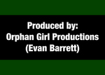 07: Produced by: Orphan Girl Productions (Evan Barrett)