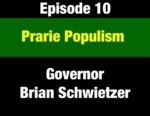 Episode 10: Prairie Populism: Being Raised a Progressive in Montana Farm & Ranch Country - Governor Brian Schweitzer