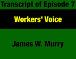 Transcript for Episode 07: Workers' Voice: Organized Labor and the Big Political & Governmental Changes by James W. Murry and Evan Barrett