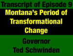 Transcript for Episode 09: State of Change: Montana's Period of Transformational Change - Governor Ted Schwinden (THIS TRANSCRIPT IS NOT YET AVAILABLE; WILL BE INSTALLED WHEN AVAILABLE) by Ted Schwinden and Evan Barrett