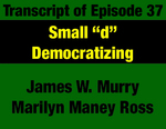 "Transcript for Episode 37: Small ""d"" Democratizing: Opening Up the Montana Democratic Party by James W. Murry, Marilyn Maney Ross, and Evan Barrett"