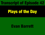 Transcript for Episode 42: Plays of the Day: Key Progressive Advances & Champions of the Period (THIS TRANSCRIPT IS NOT YET AVAILABLE; WILL BE INSTALLED WHEN AVAILABLE) by Evan Barrett